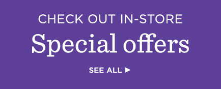 Check out in-store special offers.