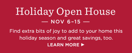 Holiday Open House is Nov. 6-15! Find extra bits of joy to add to your home this holiday season.